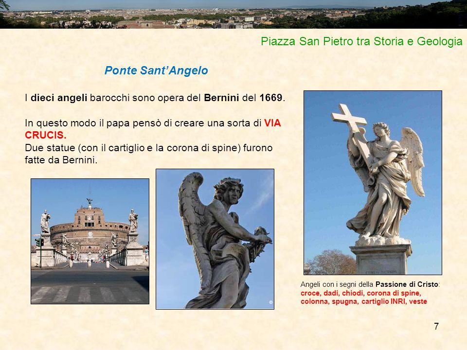 7 Piazza San Pietro tra Storia e Geologia Ponte Sant'Angelo I dieci angeli barocchi sono opera del Bernini del 1669. In questo modo il papa pensò di c