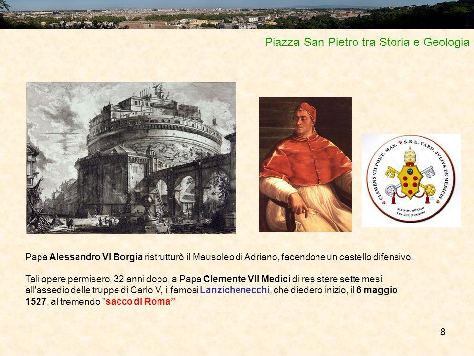 8 Piazza San Pietro tra Storia e Geologia Papa Alessandro VI Borgia ristrutturò il Mausoleo di Adriano, facendone un castello difensivo. Tali opere pe
