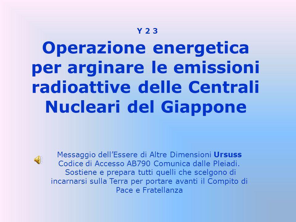 Operazione energetica per arginare le emissioni radioattive delle Centrali Nucleari del Giappone Messaggio dell'Essere di Altre Dimensioni Ursuss Codice di Accesso AB790 Comunica dalle Pleiadi.