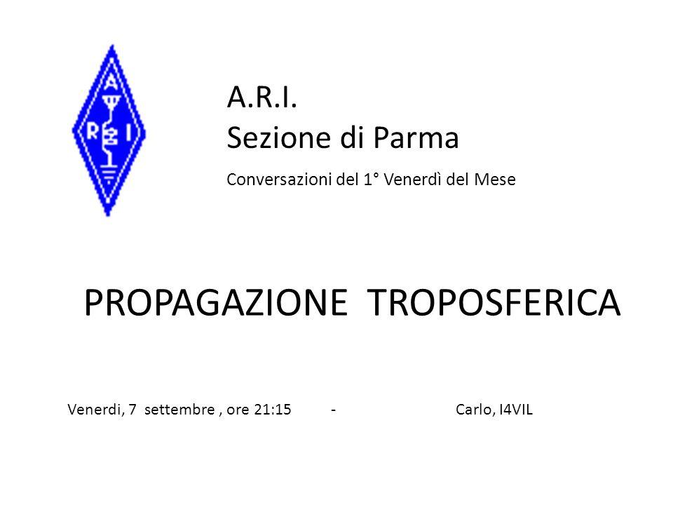 PROPAGAZIONE TROPOSFERICA A.R.I. Sezione di Parma Conversazioni del 1° Venerdì del Mese Venerdi, 7 settembre, ore 21:15 - Carlo, I4VIL