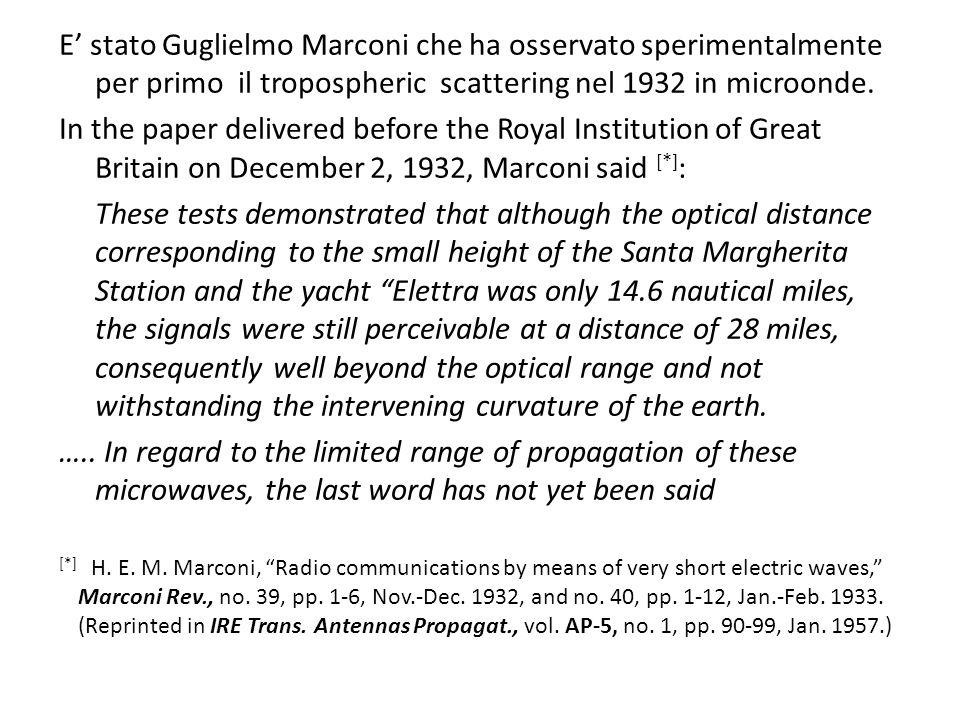 E' stato Guglielmo Marconi che ha osservato sperimentalmente per primo il tropospheric scattering nel 1932 in microonde. In the paper delivered before
