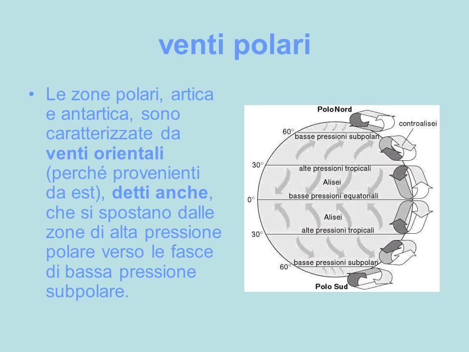 venti polari Le zone polari, artica e antartica, sono caratterizzate da venti orientali (perché provenienti da est), detti anche, che si spostano dalle zone di alta pressione polare verso le fasce di bassa pressione subpolare.