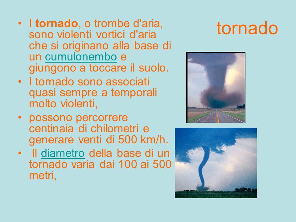 tornado I tornado, o trombe d aria, sono violenti vortici d aria che si originano alla base di un cumulonembo e giungono a toccare il suolo.cumulonembo I tornado sono associati quasi sempre a temporali molto violenti, possono percorrere centinaia di chilometri e generare venti di 500 km/h.