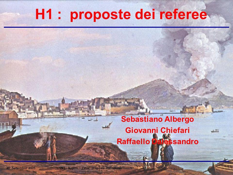 20 Settembre 2005CSN1 - Napoli - Zeus: proposte dei referee H1 : proposte dei referee Sebastiano Albergo Giovanni Chiefari Raffaello Dalessandro