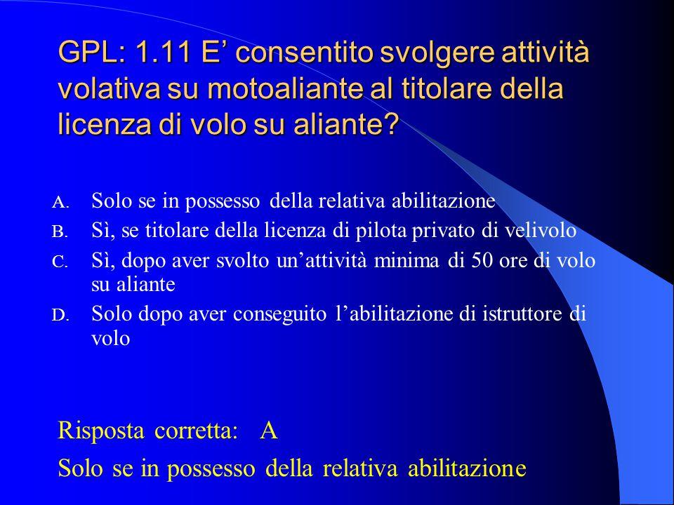 GPL: 1.10 Quali attività sono consentite al titolare di licenza di pilota di aliante? A. Pilota responsabile su alianti in VMC ed IMC B. Pilota respon