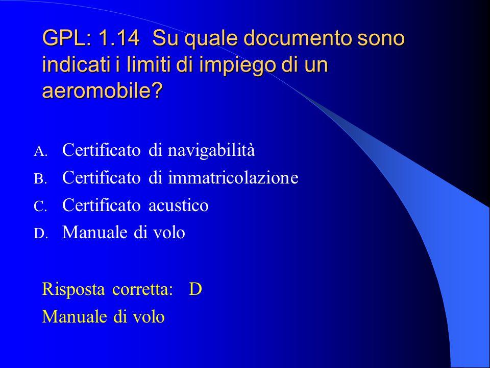 GPL: 1.13 In caso di impiego di un aliante al di fuori dei limiti specificati sul C.N. lo stesso si intende scaduto. A. Vero B. Falso C. Se l'aliante