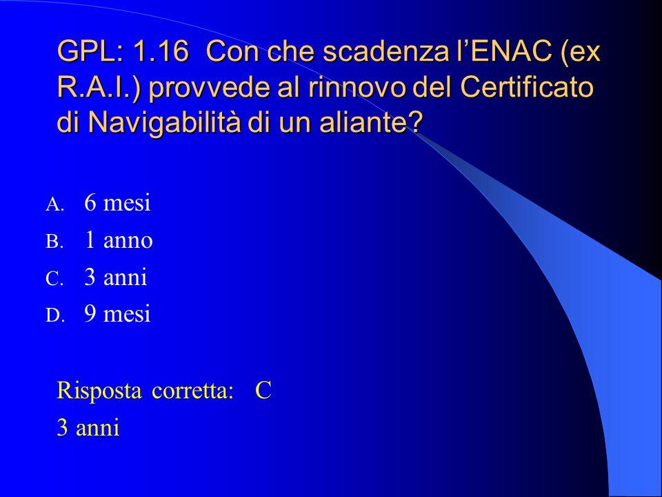 GPL: 1.15 Il Certificato di Navigabilità viene rilasciato da: A. Ministero dei Trasporti B. Registro Aeronautico Italiano (R.A.I.) ora ENAC C. Ministe