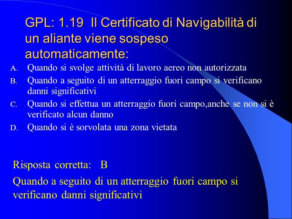 GPL: 1.18 Il Certificato di Navigabilità italiano contiene, fra l'altro: A. Numero dei passeggeri trasportabili; peso massimo al decollo; numero dei m