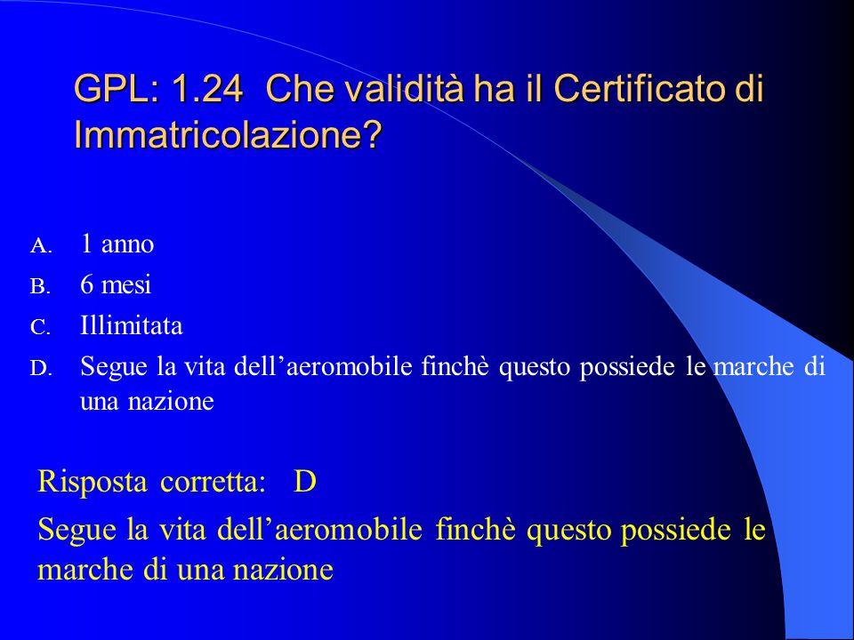GPL: 1.23 Il Certificato di Immatricolazione perde automaticamente la sua validità: A. Quando l'aeromobile atterra fuori campo B. Quando l'aeromobile
