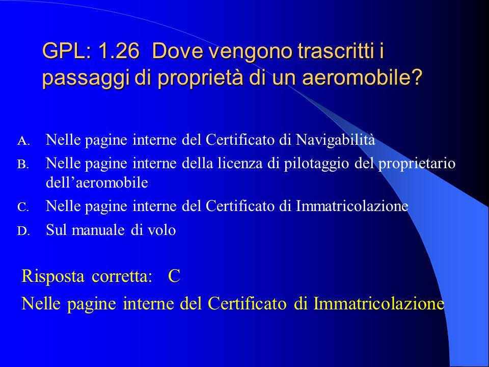 GPL: 1.25 Il Certificato di Immatricolazione contiene: A. Numero delle ruote del carrello principale; tipo di stazione radio di bordo; strumentazione