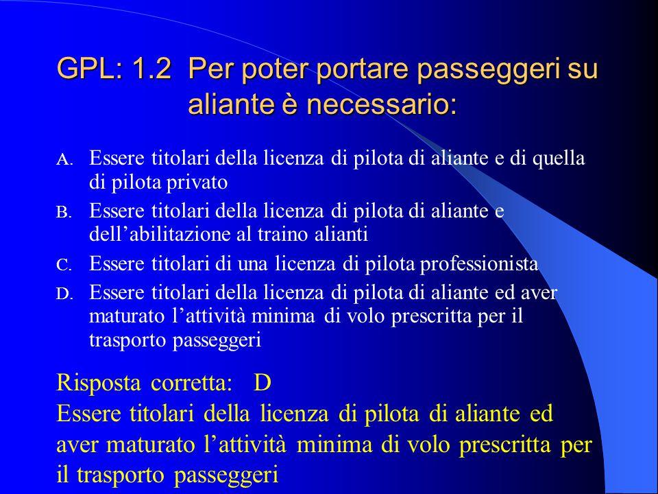 GPL: 1.1 L'autorizzazione al trasporto di passeggeri su aliante: A. Scade ogni anno B. Scade ogni tre anni C. Una volta conseguita, segue la validità