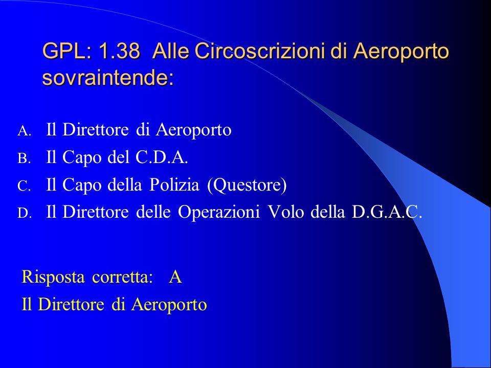 GPL: 1.37 Le licenze di pilotaggio sono valide per un periodo di: A. 5 anni B. 3 anni C. 1 anno D. Seguono la validità della visita medica Risposta co