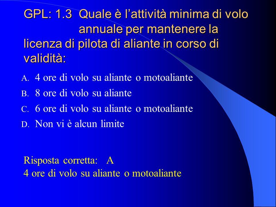 GPL: 1.2 Per poter portare passeggeri su aliante è necessario: A. Essere titolari della licenza di pilota di aliante e di quella di pilota privato B.