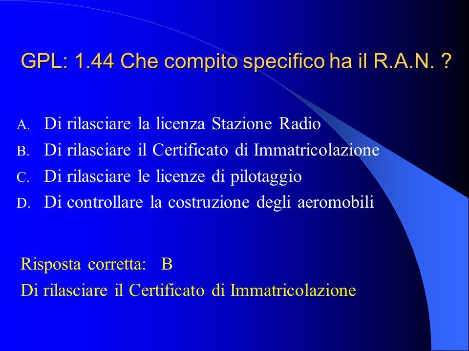 GPL: 1.43 Che cosa è il R.A.N.? A. E' l'ente che rilascia il Certificato di Navigabilità B. E' un Ufficio della Motorizzazione Civile anche con compit
