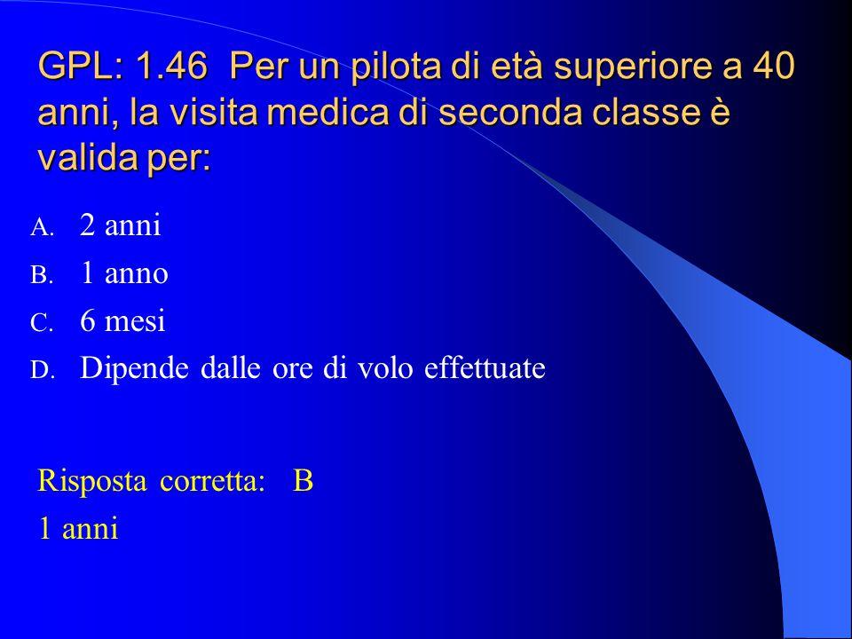 GPL: 1.45 Per un pilota di età inferiore a 40 anni, la visita medica di seconda classe è valida per: A. 2 anni B. 1 anno C. 6 mesi D. Dipende dalle or