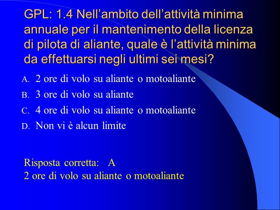 GPL: 1.3 Quale è l'attività minima di volo annuale per mantenere la licenza di pilota di aliante in corso di validità: A. 4 ore di volo su aliante o m