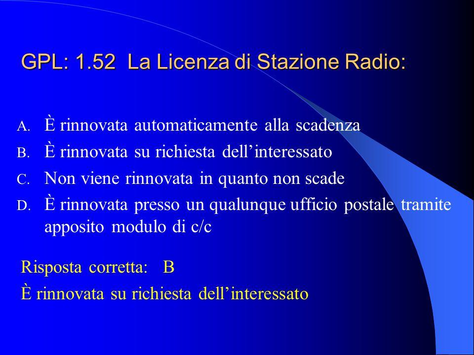 GPL: 1.51 La Licenza di Stazione Radio permette, previa abilitazione dell'operatore, l'effettuazione di comunicazioni radio: A. Di ogni tipo B. Solo d