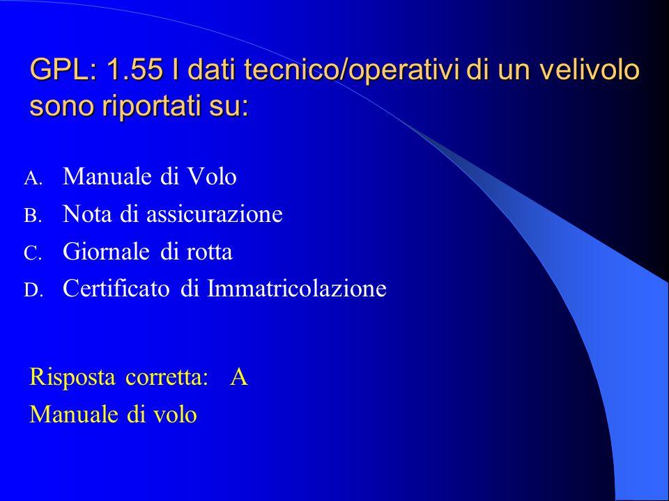 GPL: 1.54 Il Manuale di Volo è un documento: A. Amministrativo B. Giuridico C. Fiscale D. Tecnico/operativo Risposta corretta:D Tecnico/operativo