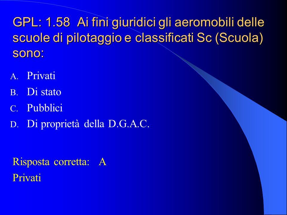 GPL: 1.57 Un aereo in costruzione è sottoposto al controllo di: A. Direzione generale Aviazione Civile B. Questura C. Registro Aeronautico Italiano (R