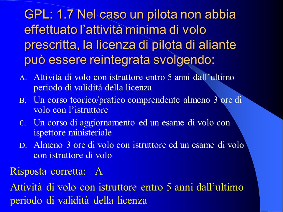 GPL: 1.6 Nel caso un pilota non abbia effettuato l'attività minima di volo prescritta, la licenza di pilota di aliante può essere reintegrata svolgend