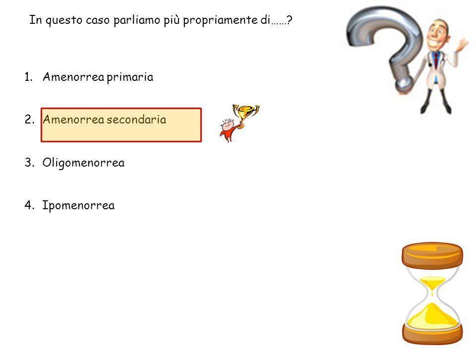 In questo caso parliamo più propriamente di……? 1.Amenorrea primaria 2.Amenorrea secondaria 3.Oligomenorrea 4.Ipomenorrea