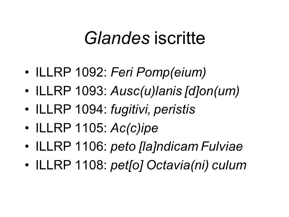 Glandes iscritte ILLRP 1092: Feri Pomp(eium) ILLRP 1093: Ausc(u)lanis [d]on(um) ILLRP 1094: fugitivi, peristis ILLRP 1105: Ac(c)ipe ILLRP 1106: peto [
