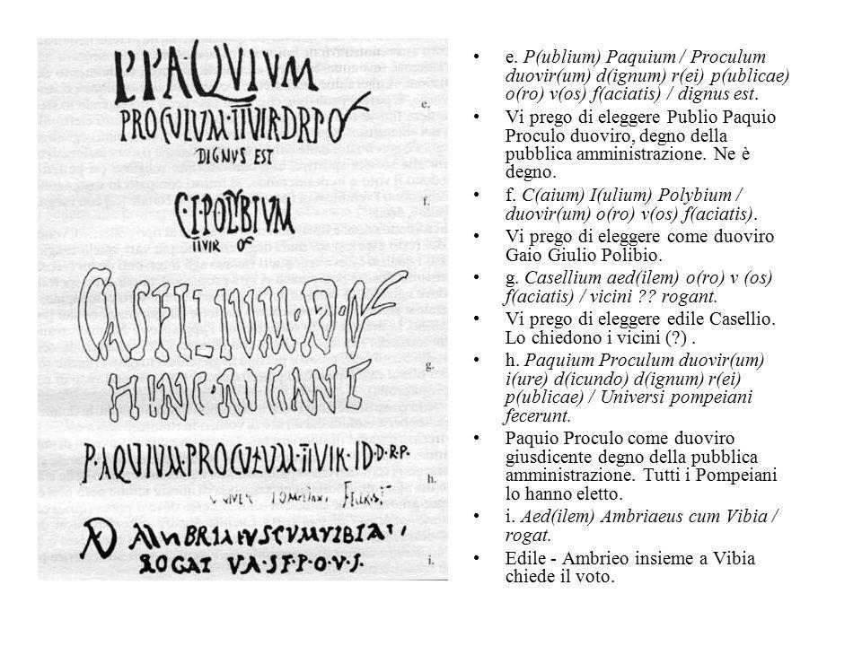 e. P(ublium) Paquium / Proculum duovir(um) d(ignum) r(ei) p(ublicae) o(ro) v(os) f(aciatis) / dignus est. Vi prego di eleggere Publio Paquio Proculo d