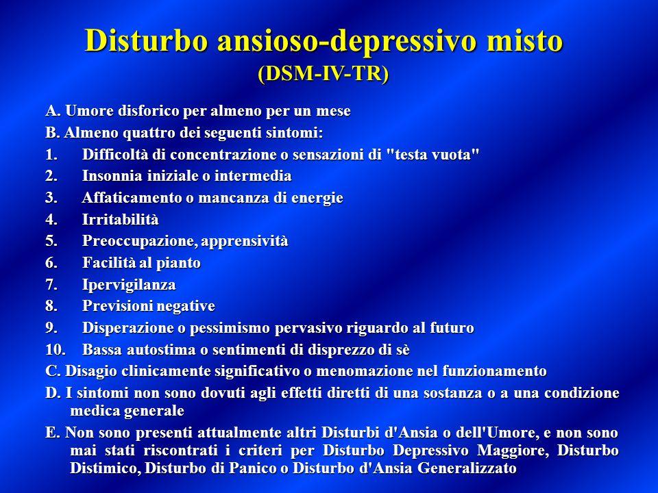 Disturbo ansioso-depressivo misto (DSM-IV-TR) A. Umore disforico per almeno per un mese A. Umore disforico per almeno per un mese B. Almeno quattro de