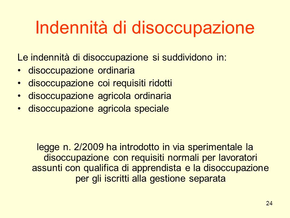 24 Indennità di disoccupazione Le indennità di disoccupazione si suddividono in: disoccupazione ordinaria disoccupazione coi requisiti ridotti disoccu