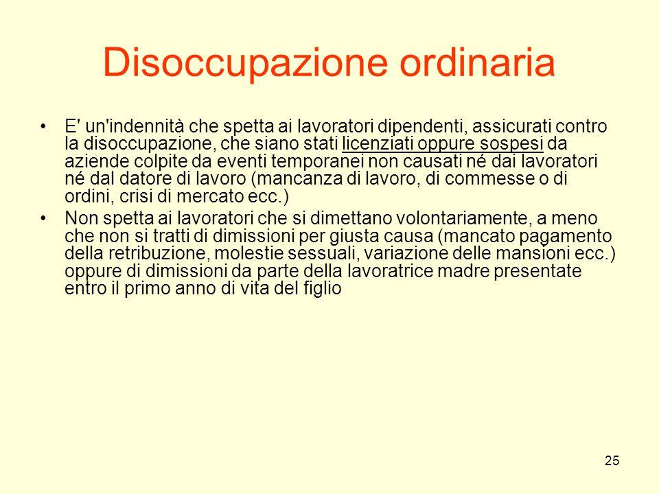 25 Disoccupazione ordinaria E' un'indennità che spetta ai lavoratori dipendenti, assicurati contro la disoccupazione, che siano stati licenziati oppur