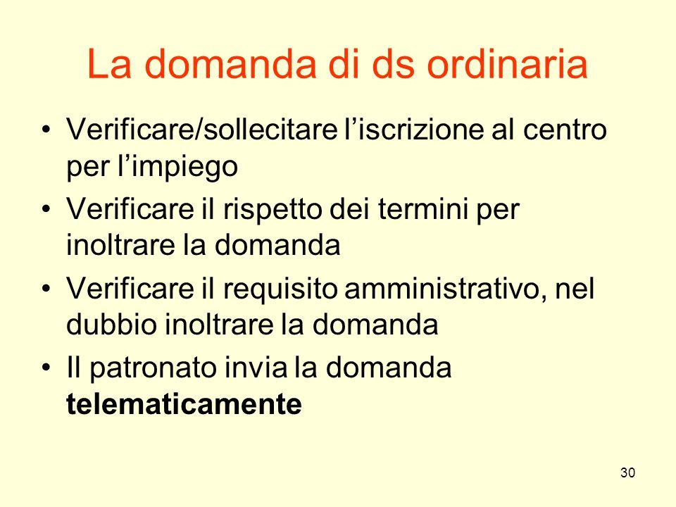30 La domanda di ds ordinaria Verificare/sollecitare l'iscrizione al centro per l'impiego Verificare il rispetto dei termini per inoltrare la domanda