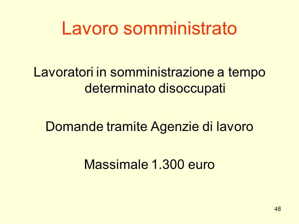 46 Lavoro somministrato Lavoratori in somministrazione a tempo determinato disoccupati Domande tramite Agenzie di lavoro Massimale 1.300 euro