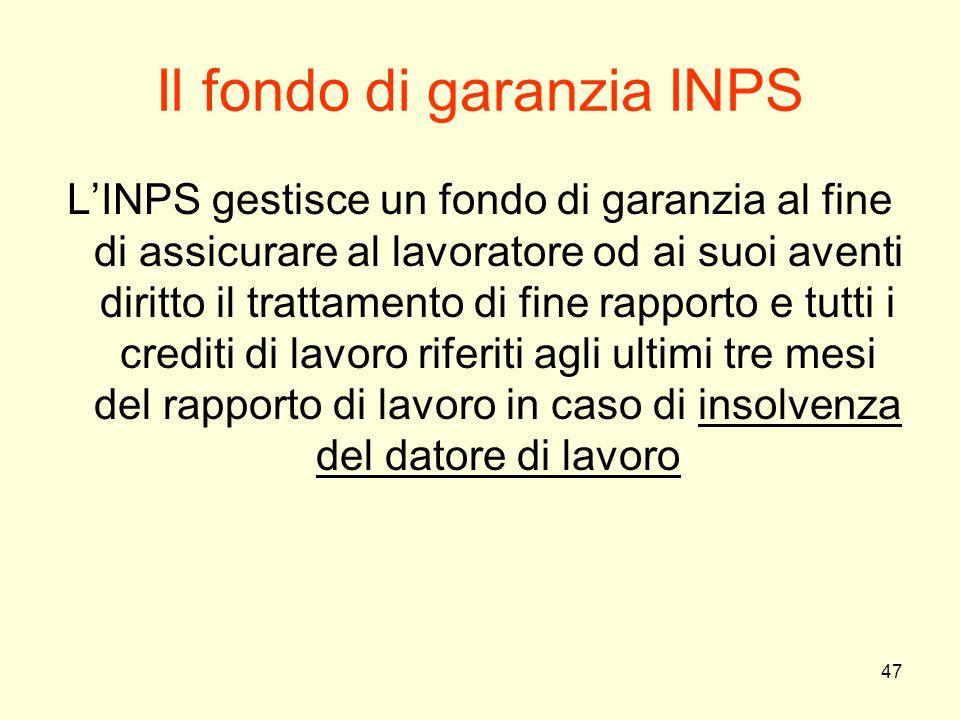 47 Il fondo di garanzia INPS L'INPS gestisce un fondo di garanzia al fine di assicurare al lavoratore od ai suoi aventi diritto il trattamento di fine