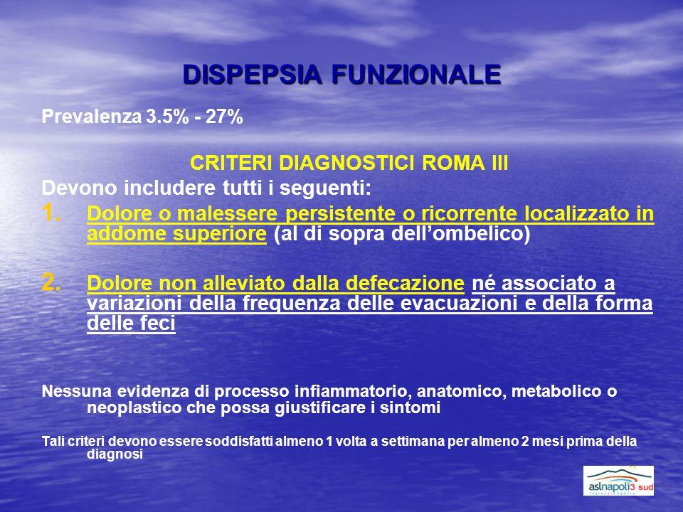DISPEPSIA FUNZIONALE Prevalenza 3.5% - 27% CRITERI DIAGNOSTICI ROMA III Devono includere tutti i seguenti: 1. 1. Dolore o malessere persistente o rico