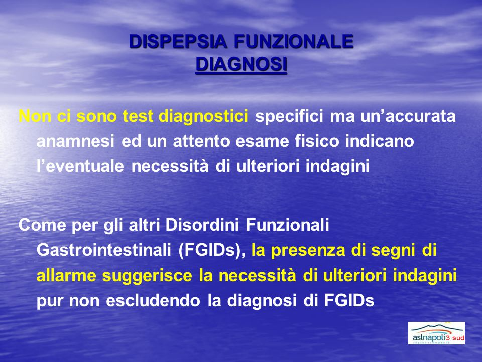 DISPEPSIA FUNZIONALE DIAGNOSI Non ci sono test diagnostici specifici ma un'accurata anamnesi ed un attento esame fisico indicano l'eventuale necessità