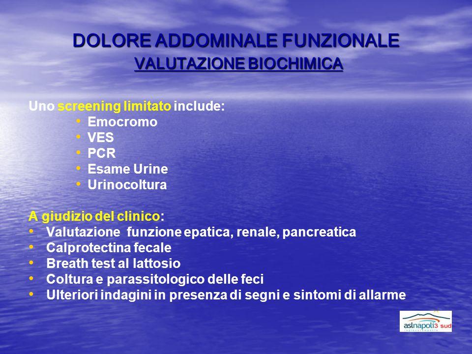 DOLORE ADDOMINALE FUNZIONALE VALUTAZIONE BIOCHIMICA Uno screening limitato include: Emocromo VES PCR Esame Urine Urinocoltura A giudizio del clinico: