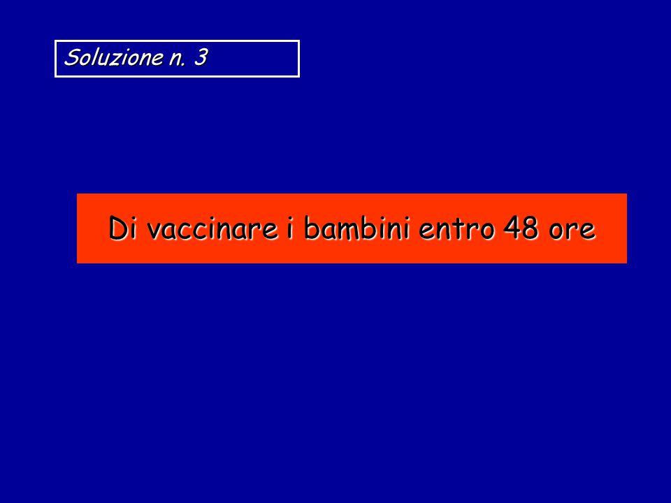 Di vaccinare i bambini entro 48 ore Soluzione n. 3