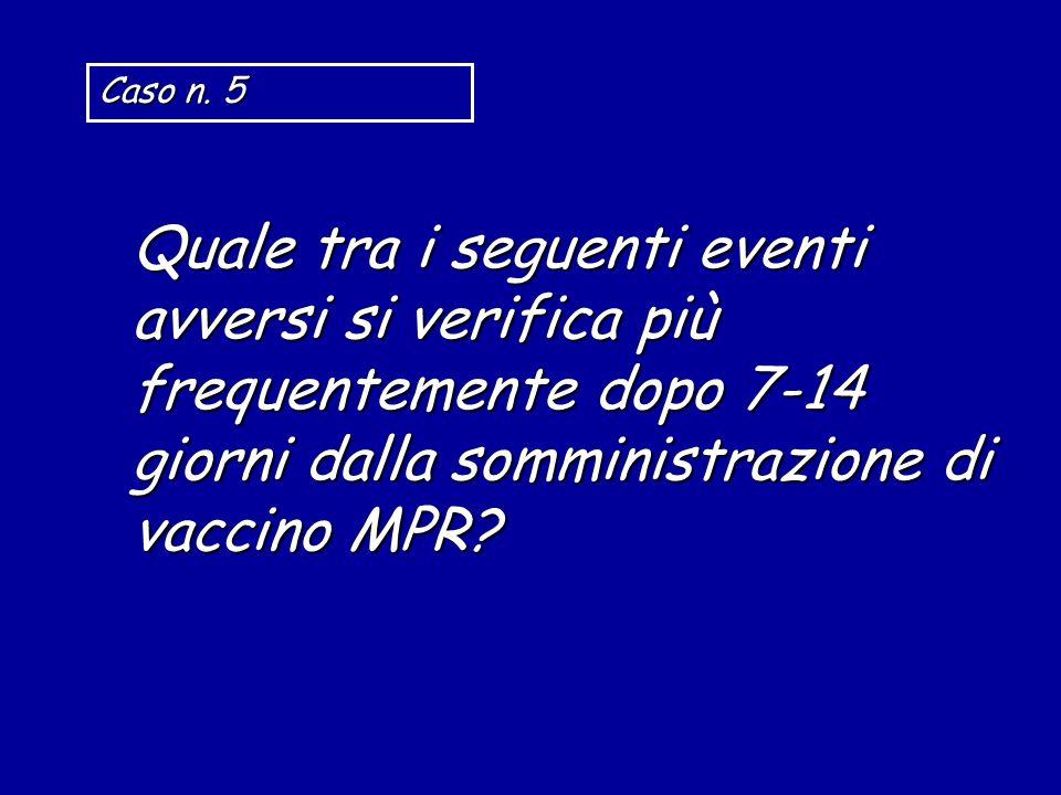 Quale tra i seguenti eventi avversi si verifica più frequentemente dopo 7-14 giorni dalla somministrazione di vaccino MPR? Caso n. 5