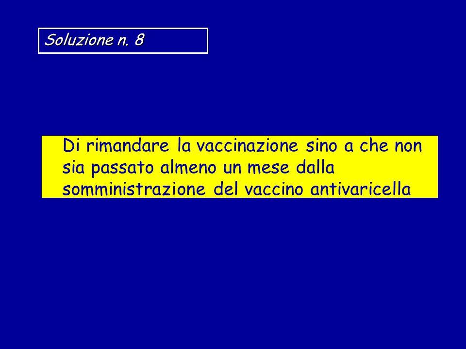 Di rimandare la vaccinazione sino a che non sia passato almeno un mese dalla somministrazione del vaccino antivaricella Soluzione n.