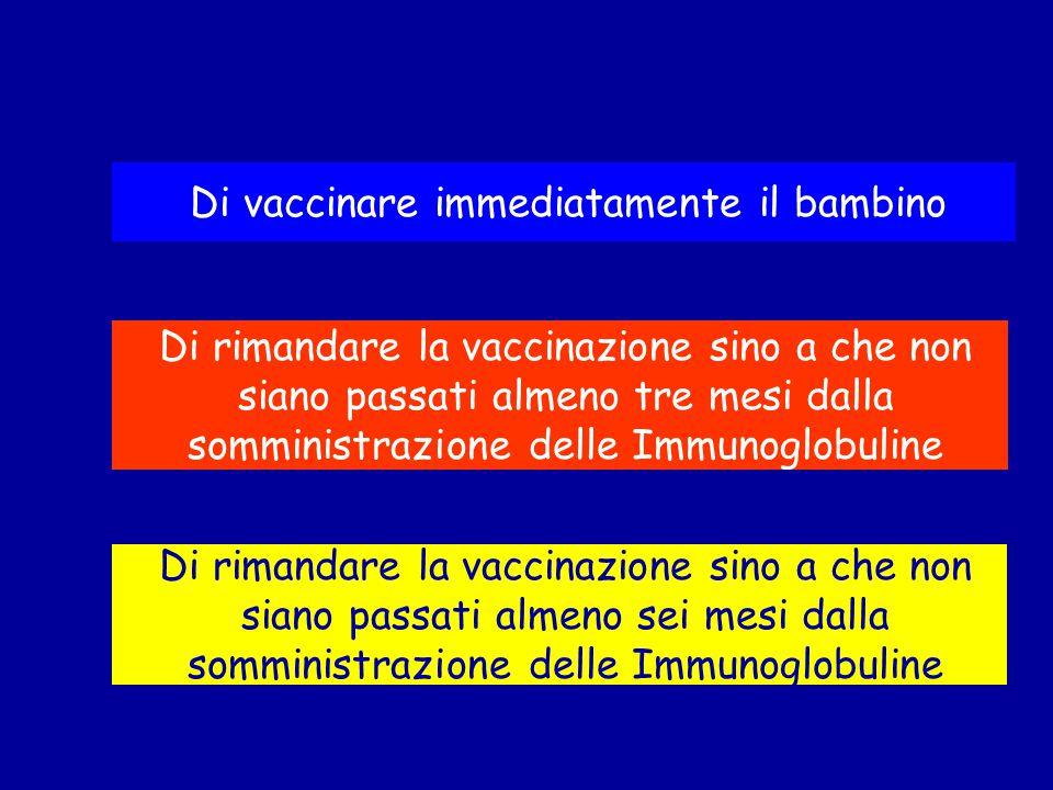 Di vaccinare immediatamente il bambino Di rimandare la vaccinazione sino a che non siano passati almeno sei mesi dalla somministrazione delle Immunogl