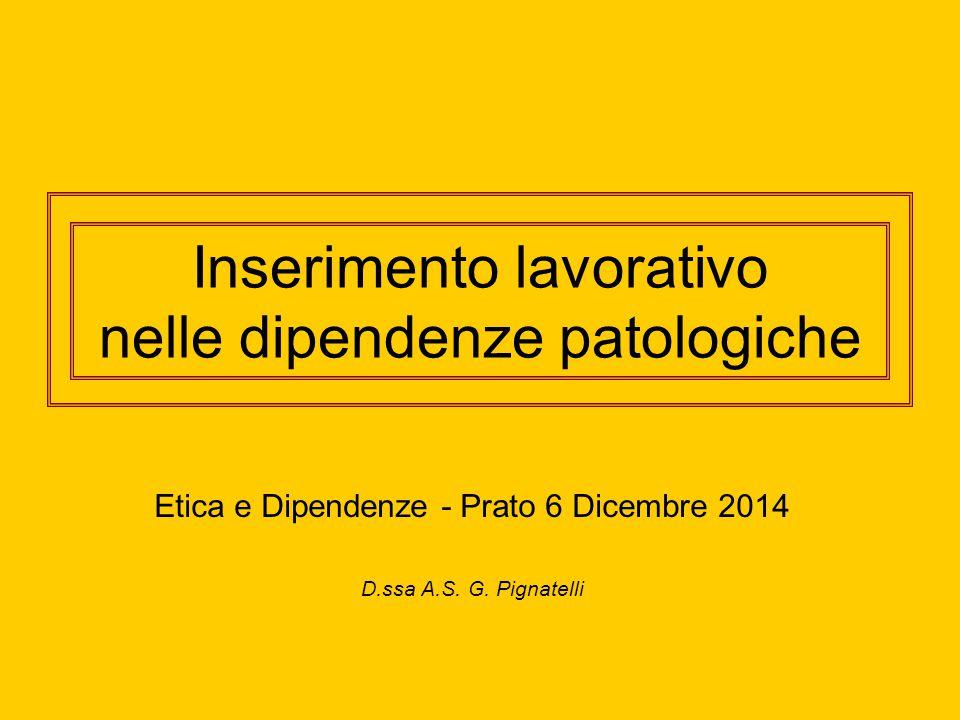 Inserimento lavorativo nelle dipendenze patologiche Etica e Dipendenze - Prato 6 Dicembre 2014 D.ssa A.S.