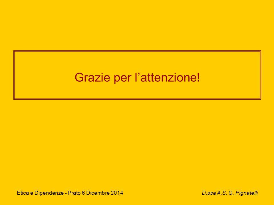 Grazie per l'attenzione! Etica e Dipendenze - Prato 6 Dicembre 2014 D.ssa A.S. G. Pignatelli