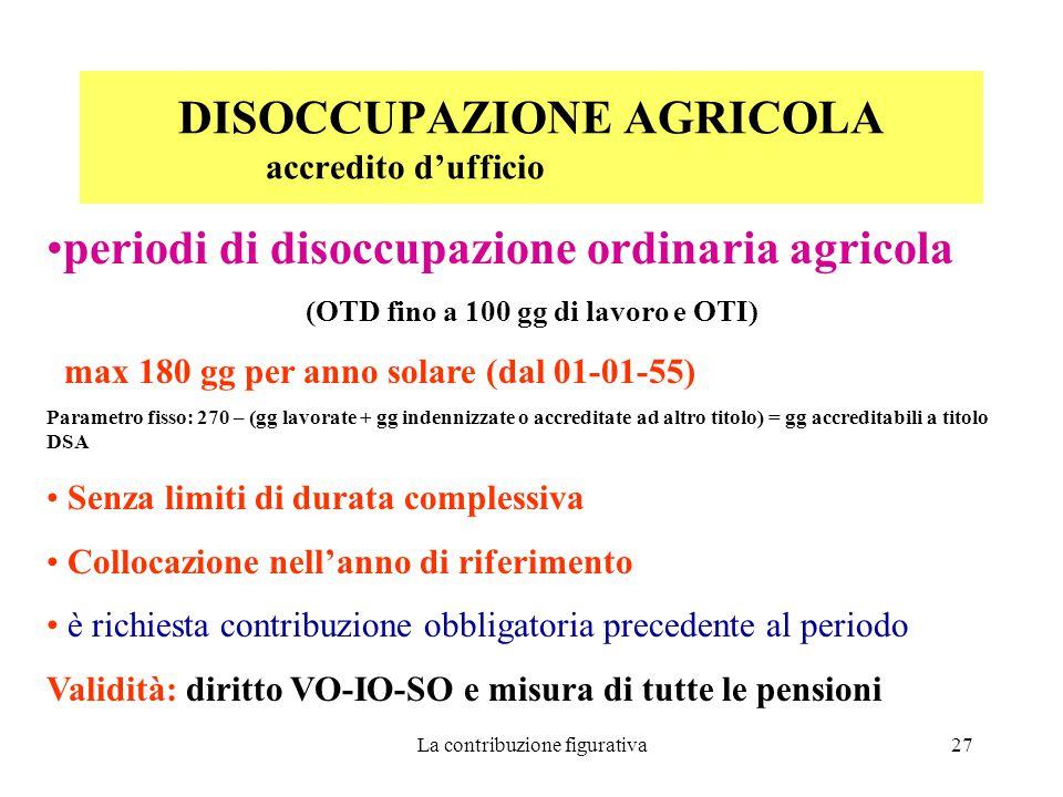 La contribuzione figurativa27 DISOCCUPAZIONE AGRICOLA accredito d'ufficio periodi di disoccupazione ordinaria agricola (OTD fino a 100 gg di lavoro e OTI) max 180 gg per anno solare (dal 01-01-55) Parametro fisso: 270 – (gg lavorate + gg indennizzate o accreditate ad altro titolo) = gg accreditabili a titolo DSA Senza limiti di durata complessiva Collocazione nell'anno di riferimento è richiesta contribuzione obbligatoria precedente al periodo Validità: diritto VO-IO-SO e misura di tutte le pensioni