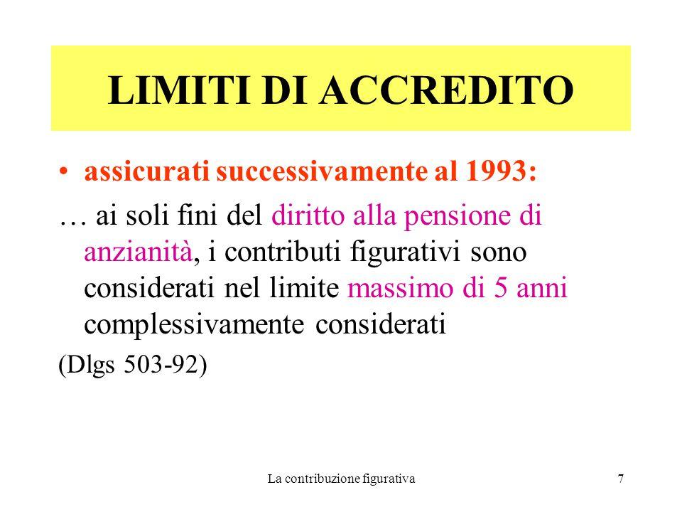 La contribuzione figurativa7 LIMITI DI ACCREDITO assicurati successivamente al 1993: … ai soli fini del diritto alla pensione di anzianità, i contributi figurativi sono considerati nel limite massimo di 5 anni complessivamente considerati (Dlgs 503-92)