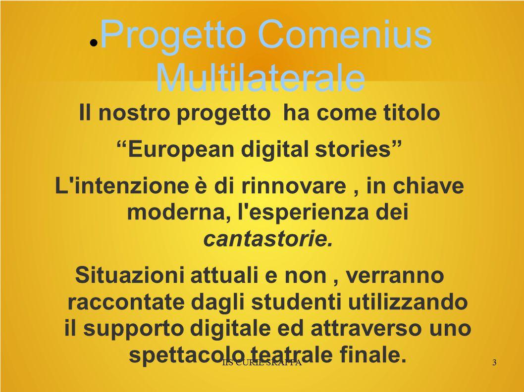 IIS CURIE SRAFFA3 ● Progetto Comenius Multilaterale Il nostro progetto ha come titolo European digital stories L intenzione è di rinnovare, in chiave moderna, l esperienza dei cantastorie.