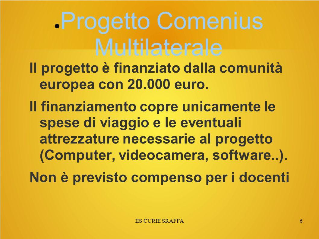IIS CURIE SRAFFA6 ● Progetto Comenius Multilaterale Il progetto è finanziato dalla comunità europea con 20.000 euro. Il finanziamento copre unicamente