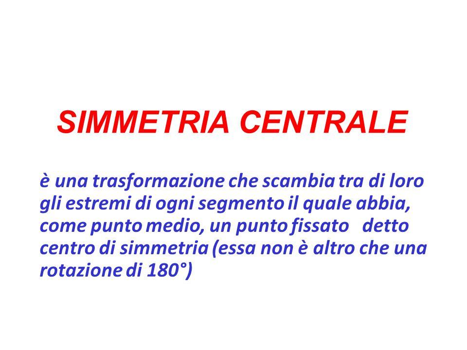 SIMMETRIA CENTRALE è una trasformazione che scambia tra di loro gli estremi di ogni segmento il quale abbia, come punto medio, un punto fissato detto