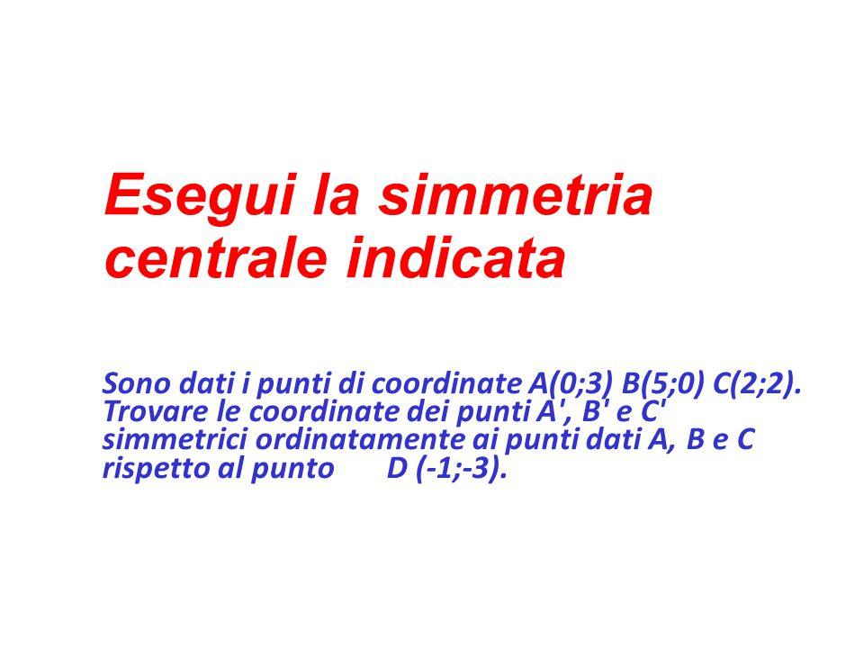 Esegui la simmetria centrale indicata Sono dati i punti di coordinate A(0;3) B(5;0) C(2;2). Trovare le coordinate dei punti A', B' e C' simmetrici ord