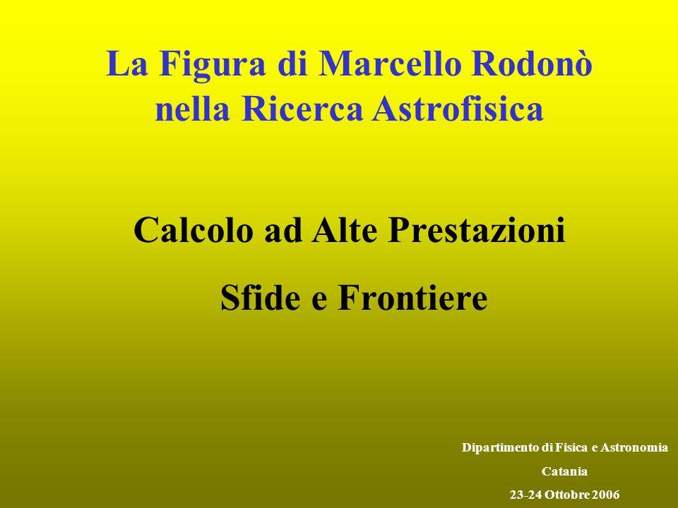 La Figura di Marcello Rodonò nella Ricerca Astrofisica Calcolo ad Alte Prestazioni Sfide e Frontiere Dipartimento di Fisica e Astronomia Catania 23-24 Ottobre 2006