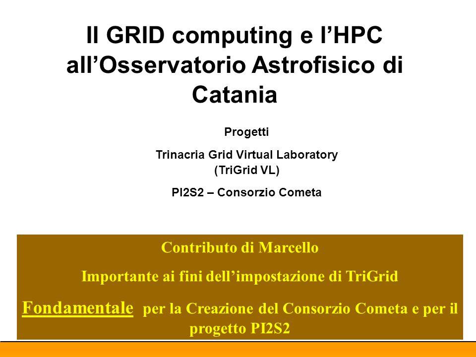 Il GRID computing e l'HPC all'Osservatorio Astrofisico di Catania Progetti Trinacria Grid Virtual Laboratory (TriGrid VL) PI2S2 – Consorzio Cometa Contributo di Marcello Importante ai fini dell'impostazione di TriGrid Fondamentale per la Creazione del Consorzio Cometa e per il progetto PI2S2